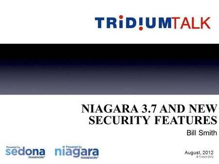 August, 2012 © Tridium 2012 NIAGARA 3.7 AND NEW SECURITY FEATURES Bill Smith.