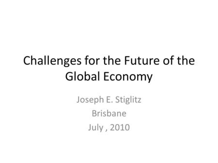 Challenges for the Future of the Global Economy Joseph E. Stiglitz Brisbane July, 2010.