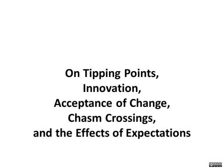 On Tipping Points, Innovation, Acceptance of Change, Chasm Crossings, and the Effects of Expectations.