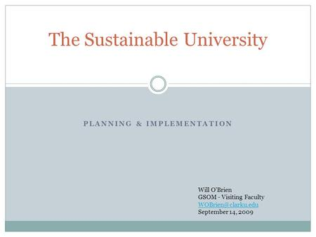 PLANNING & IMPLEMENTATION The Sustainable University Will OBrien GSOM - Visiting Faculty September 14, 2009.