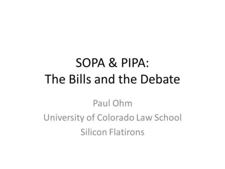 SOPA & PIPA: The Bills and the Debate Paul Ohm University of Colorado Law School Silicon Flatirons.