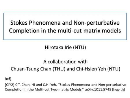 Stokes Phenomena and Non-perturbative Completion in the multi-cut matrix models Hirotaka Irie (NTU) A collaboration with Chuan-Tsung Chan (THU) and Chi-Hsien.