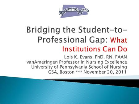 Lois K. Evans, PhD, RN, FAAN vanAmeringen Professor in Nursing Excellence University of Pennsylvania School of Nursing GSA, Boston *** November 20, 2011.