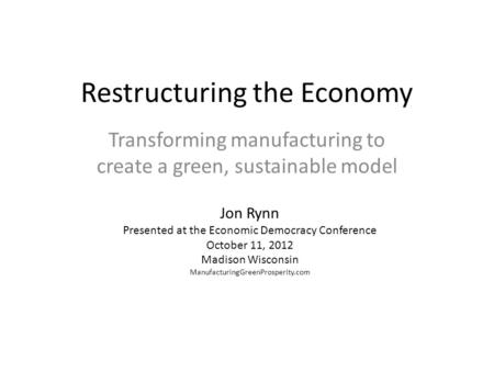 Restructuring the Economy Transforming manufacturing to create a green, sustainable model Jon Rynn Presented at the Economic Democracy Conference October.