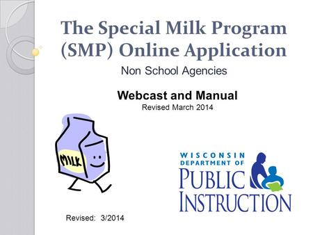 The Special Milk Program (SMP) Online Application Non School Agencies Webcast and Manual Revised March 2014 Revised: 3/2014.
