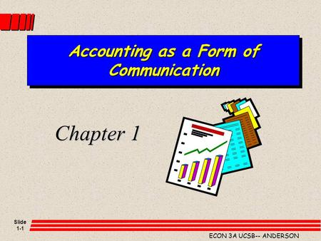 Slide 1-1 ECON 3A UCSB-- ANDERSON Accounting as a Form of Communication Chapter 1.