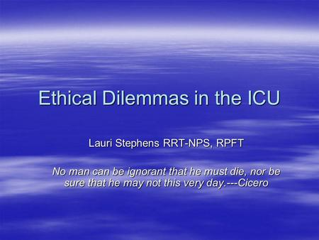 Ethical Dilemmas in the ICU Lauri Stephens RRT-NPS, RPFT No man can be ignorant that he must die, nor be sure that he may not this very day.---Cicero.