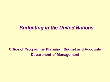 Budgeting in the United Nations Office of Programme Planning, Budget and Accounts Department of Management.