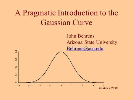A Pragmatic Introduction to the Gaussian Curve John Behrens Arizona State University Version of 9/98.