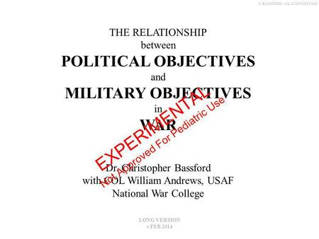 C.BASSFORD – CLAUSEWITZ.COM THE RELATIONSHIP between POLITICAL OBJECTIVES and MILITARY OBJECTIVES in WAR Dr. Christopher Bassford with COL William Andrews,