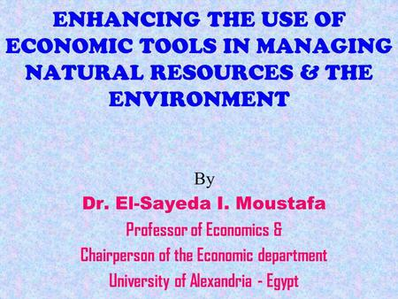 ENHANCING THE USE OF ECONOMIC TOOLS IN MANAGING NATURAL RESOURCES & THE ENVIRONMENT By Dr. El-Sayeda I. Moustafa Professor of Economics & Chairperson of.