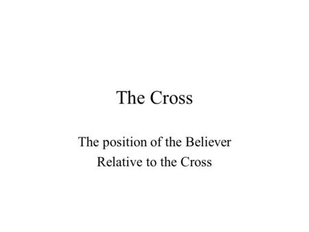 The Cross The position of the Believer Relative to the Cross.