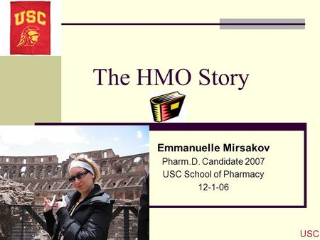 The HMO Story Emmanuelle Mirsakov Pharm.D. Candidate 2007 USC School of Pharmacy 12-1-06 USC.