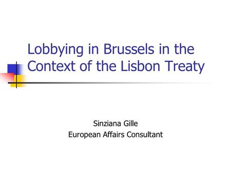Lobbying in Brussels in the Context of the Lisbon Treaty Sinziana Gille European Affairs Consultant.