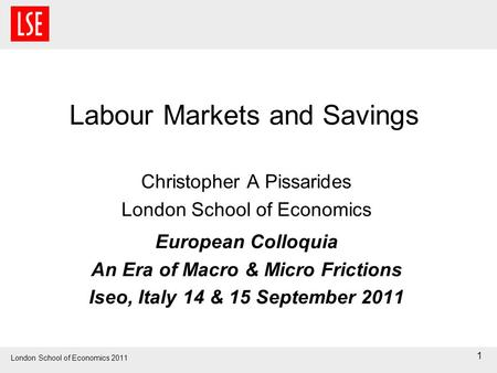 London School of Economics 2011 Labour Markets and Savings Christopher A Pissarides London School of Economics European Colloquia An Era of Macro & Micro.
