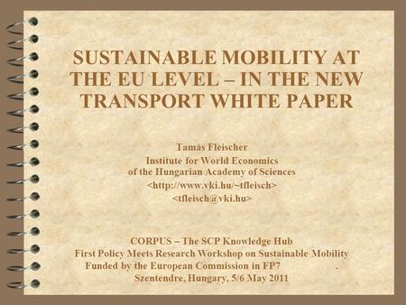 SUSTAINABLE MOBILITY AT THE EU LEVEL – IN THE NEW TRANSPORT WHITE PAPER Tamás Fleischer Institute for World Economics of the Hungarian Academy of Sciences.