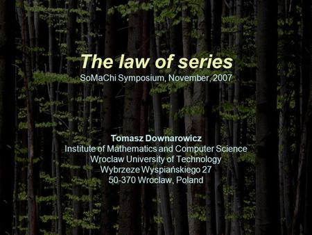 The law of series SoMaChi Symposium, November, 2007 Tomasz Downarowicz Institute of Mathematics and Computer Science Wroclaw University of Technology Wybrzeze.
