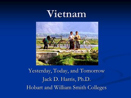 Vietnam Yesterday, Today, and Tomorrow Jack D. Harris, Ph.D. Hobart and William Smith Colleges.