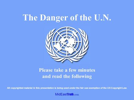 MidEast Truth.com Please take a few minutes and read the following The Danger of the U.N. All copyrighted material in this presentation is being used.
