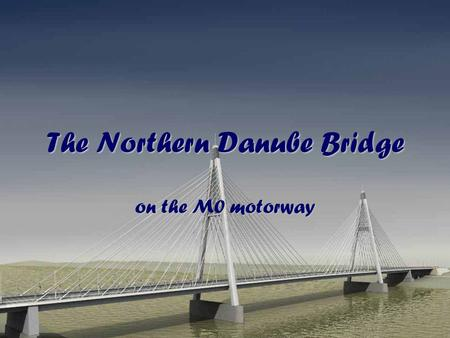 The Northern Danube Bridge on the M0 motorway. The brief story of the bridge In 2005, the construction of the M0 motorway reached the bank of our main.