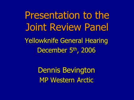 Presentation to the Joint Review Panel Yellowknife General Hearing December 5 th, 2006 Dennis Bevington MP Western Arctic.