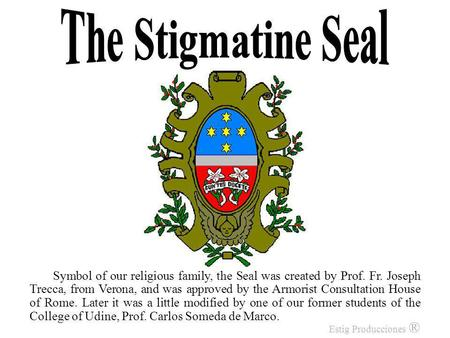 Symbol of our religious family, the Seal was created by Prof. Fr. Joseph Trecca, from Verona, and was approved by the Armorist Consultation House of Rome.