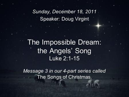 1 The Impossible Dream: the Angels Song Luke 2:1-15 Message 3 in our 4-part series called The Songs of Christmas. Sunday, December 18, 2011 Speaker: Doug.
