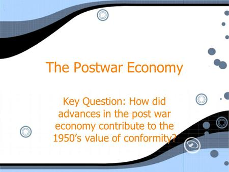 The Postwar Economy Key Question: How did advances in the post war economy contribute to the 1950s value of conformity?