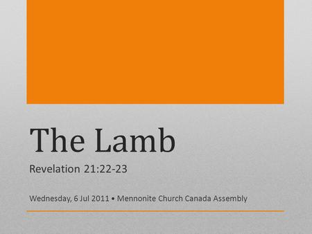 The Lamb Revelation 21:22-23 Wednesday, 6 Jul 2011 Mennonite Church Canada Assembly.