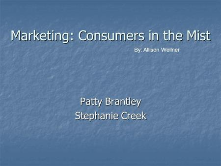 Marketing: Consumers in the Mist Patty Brantley Stephanie Creek By: Allison Wellner.