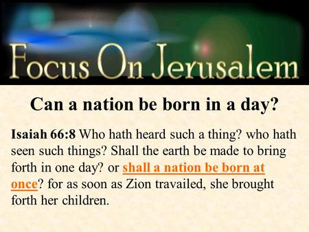 Can a nation be born in a day? Isaiah 66:8 Who hath heard such a thing? who hath seen such things? Shall the earth be made to bring forth in one day? or.