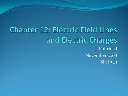 J. Pulickeel November 2008 SPH 3U1. Contents of this Presentation In this presentation we will learn What are Electric Force Fields? What are the properties.