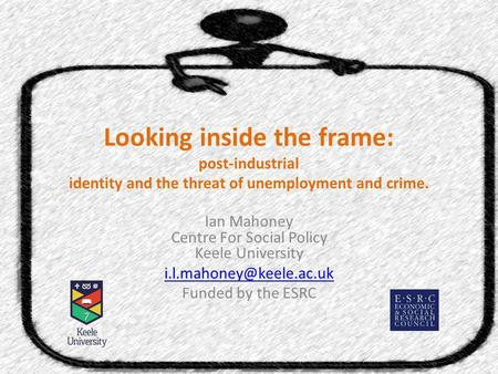 Looking inside the frame: post-industrial identity and the threat of unemployment and crime. Ian Mahoney Centre For Social Policy Keele University