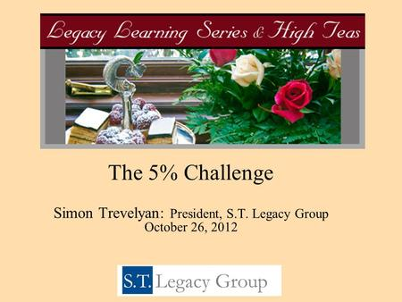 The 5% Challenge Simon Trevelyan: President, S.T. Legacy Group October 26, 2012.