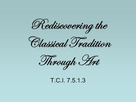 Rediscovering the Classical Tradition Through Art T.C.I. 7.5.1.3.