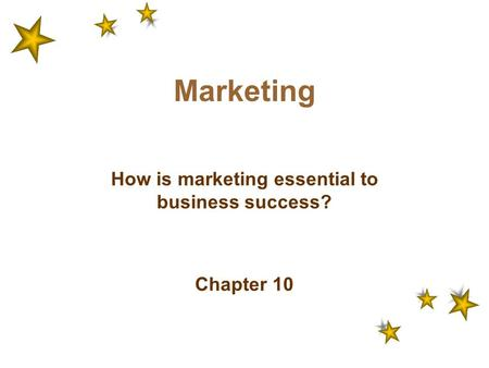 Marketing How is marketing essential to business success? Chapter 10.