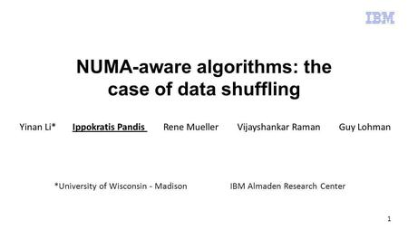 1 NUMA-aware algorithms: the case of data shuffling Yinan Li* Ippokratis Pandis Rene Mueller Vijayshankar Raman Guy Lohman *University of Wisconsin - MadisonIBM.