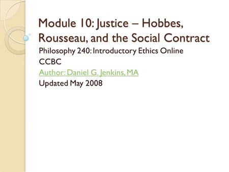 Module 10: Justice – Hobbes, Rousseau, and the Social Contract Philosophy 240: Introductory Ethics Online CCBC Author: Daniel G. Jenkins, MA Updated May.