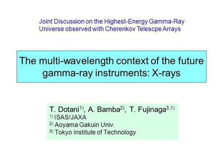 The multi-wavelength context of the future gamma-ray instruments: X-rays T. Dotani 1), A. Bamba 2), T. Fujinaga 3,1) 1) ISAS/JAXA 2) Aoyama Gakuin Univ.