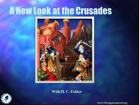 With H. C. Felder www.GivingAnAnswer.org A New Look at the Crusades.