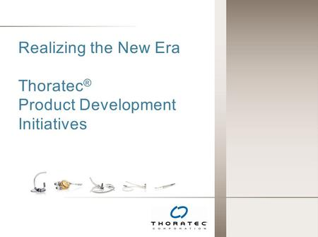 Realizing the New Era Thoratec ® Product Development Initiatives.