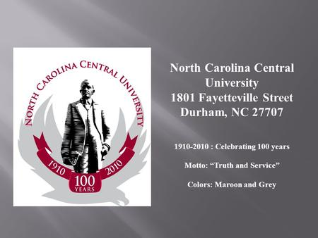 North Carolina Central University 1801 Fayetteville Street Durham, NC 27707 1910-2010 : Celebrating 100 years Motto: Truth and Service Colors: Maroon and.