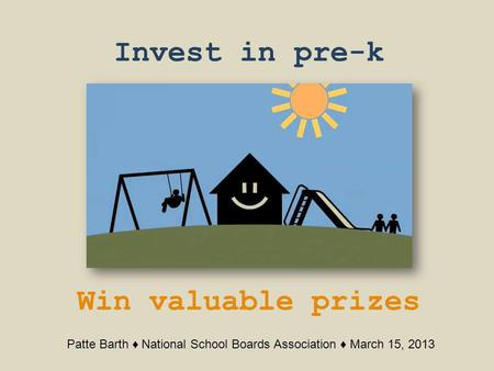 Invest in pre-k Win valuable prizes Patte Barth National School Boards Association March 15, 2013.