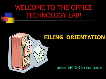 WELCOME TO THE OFFICE TECHNOLOGY LAB! FILING ORIENTATION press ENTER to continue.
