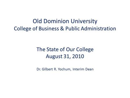 Old Dominion University College of Business & Public Administration The State of Our College August 31, 2010 Dr. Gilbert R. Yochum, Interim Dean.