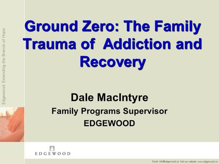 Ground Zero: The Family Trauma of Addiction and Recovery Dale MacIntyre Family Programs Supervisor EDGEWOOD.