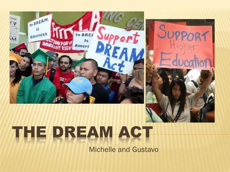 Michelle and Gustavo. Stands for the Development, Relief, and Education for Alien Minors. Is a law or legislation that will give students, specifically.