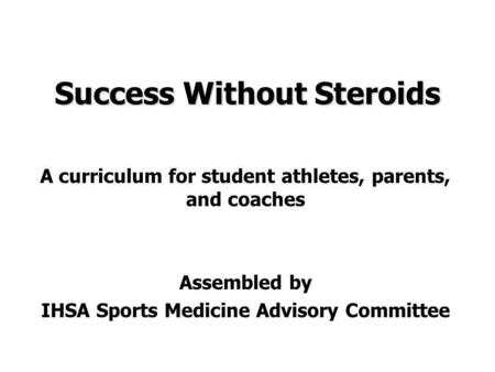 Success Without Steroids A curriculum for student athletes, parents, and coaches Assembled by IHSA Sports Medicine Advisory Committee.