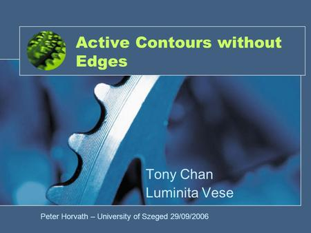Active Contours without Edges Tony Chan Luminita Vese Peter Horvath – University of Szeged 29/09/2006.