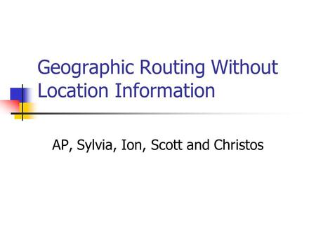 Geographic Routing Without Location Information AP, Sylvia, Ion, Scott and Christos.